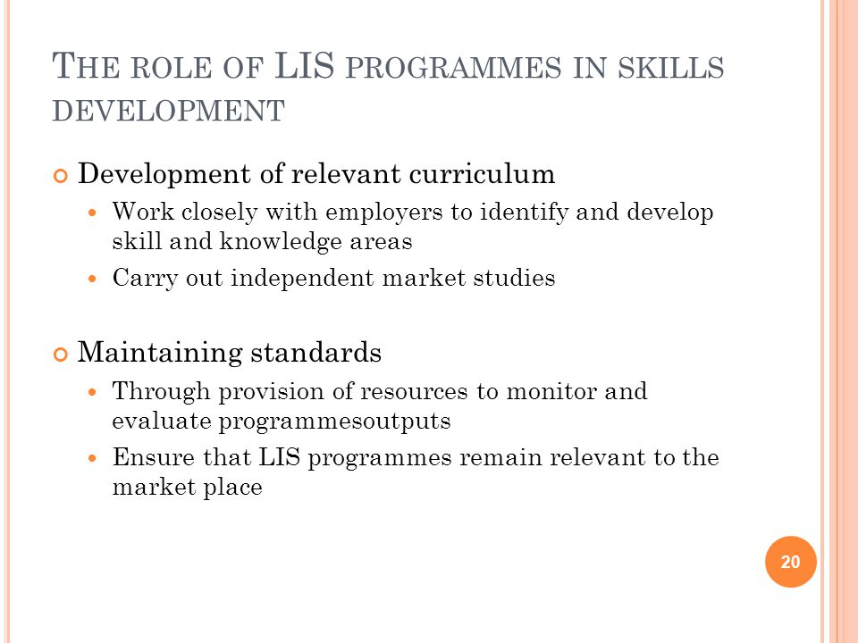 T HE ROLE OF LIS PROGRAMMES IN SKILLS DEVELOPMENT Development of relevant curriculum Work closely with employers to identify and develop skill and knowledge areas Carry out independent market studies Maintaining standards Through provision of resources to monitor and evaluate programmesoutputs Ensure that LIS programmes remain relevant to the market place 20