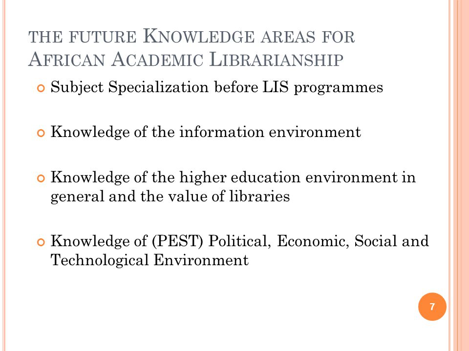 THE FUTURE K NOWLEDGE AREAS FOR A FRICAN A CADEMIC L IBRARIANSHIP Subject Specialization before LIS programmes Knowledge of the information environment Knowledge of the higher education environment in general and the value of libraries Knowledge of (PEST) Political, Economic, Social and Technological Environment 7
