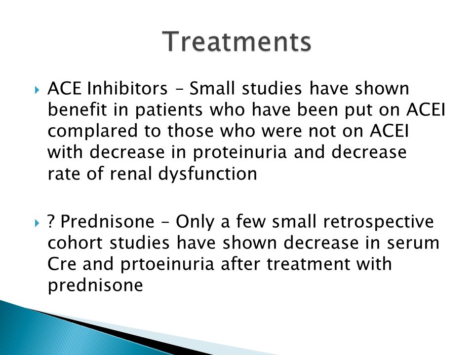  ACE Inhibitors – Small studies have shown benefit in patients who have been put on ACEI complared to those who were not on ACEI with decrease in proteinuria and decrease rate of renal dysfunction  .