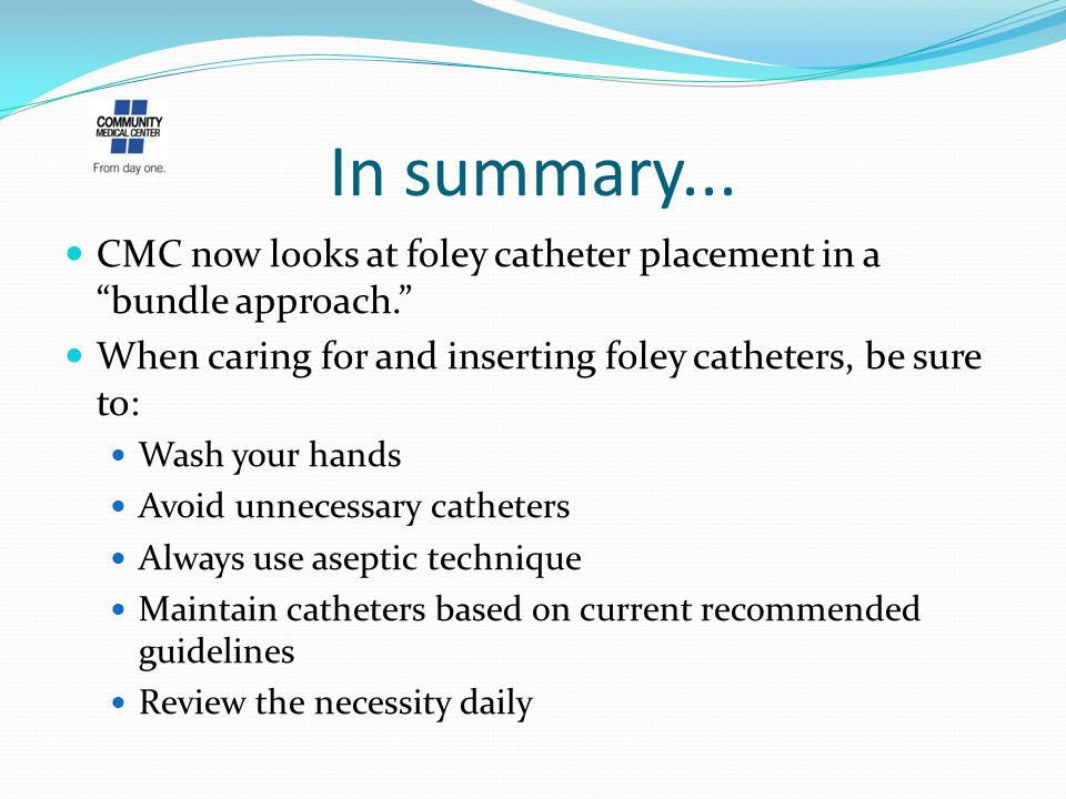 "In summary... CMC now looks at foley catheter placement in a ""bundle approach."" When caring for and inserting foley catheters, be sure to: Wash your h"