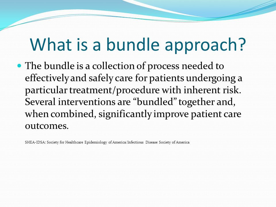 What is a bundle approach? The bundle is a collection of process needed to effectively and safely care for patients undergoing a particular treatment/