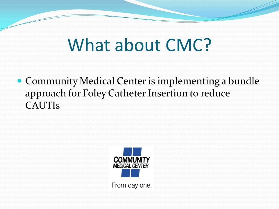 What about CMC? Community Medical Center is implementing a bundle approach for Foley Catheter Insertion to reduce CAUTIs