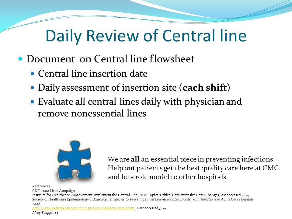 Daily Review of Central line Document on Central line flowsheet Central line insertion date Daily assessment of insertion site (each shift) Evaluate all central lines daily with physician and remove nonessential lines We are all an essential piece in preventing infections.