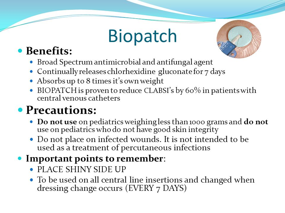 Biopatch Benefits: Broad Spectrum antimicrobial and antifungal agent Continually releases chlorhexidine gluconate for 7 days Absorbs up to 8 times it's own weight BIOPATCH is proven to reduce CLABSI 's by 60% in patients with central venous catheters Precautions: Do not use on pediatrics weighing less than 1000 grams and do not use on pediatrics who do not have good skin integrity Do not place on infected wounds.