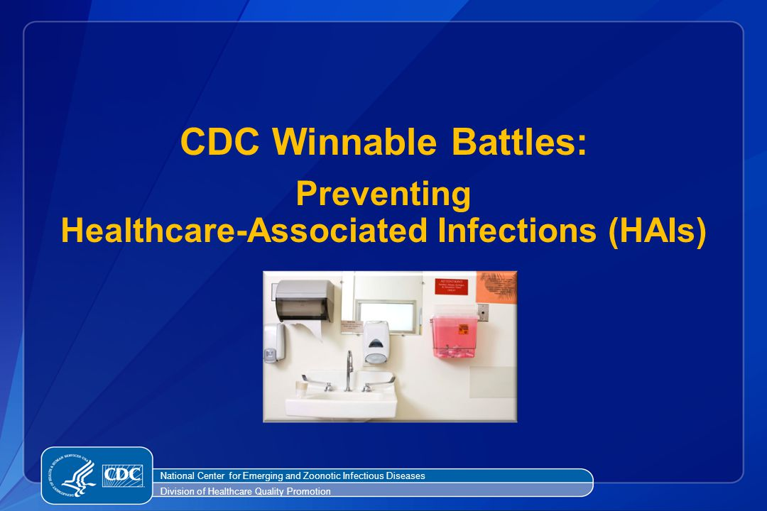 CDC Winnable Battles: Preventing Healthcare-Associated Infections (HAIs) National Center for Emerging and Zoonotic Infectious Diseases Division of Hea