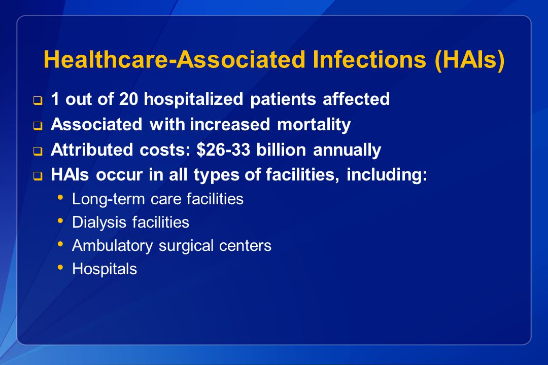 Healthcare-Associated Infections (HAIs)  1 out of 20 hospitalized patients affected  Associated with increased mortality  Attributed costs: $26-33