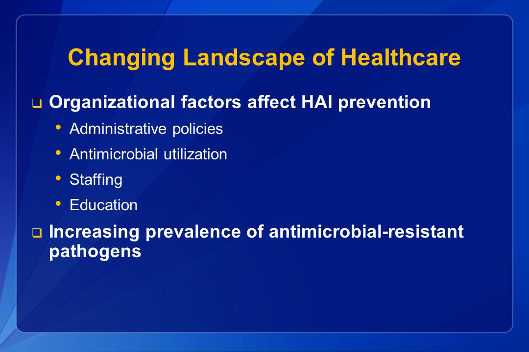 Changing Landscape of Healthcare  Organizational factors affect HAI prevention Administrative policies Antimicrobial utilization Staffing Education 