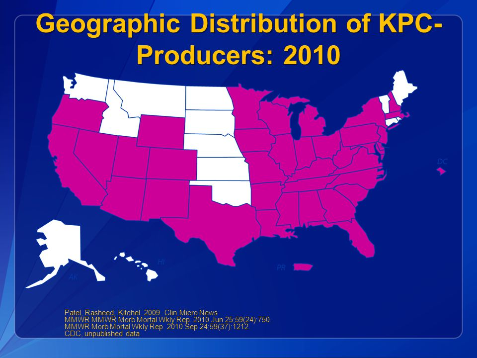 Geographic Distribution of KPC- Producers: 2010 Patel, Rasheed, Kitchel. 2009. Clin Micro News MMWR MMWR Morb Mortal Wkly Rep. 2010 Jun 25;59(24):750.