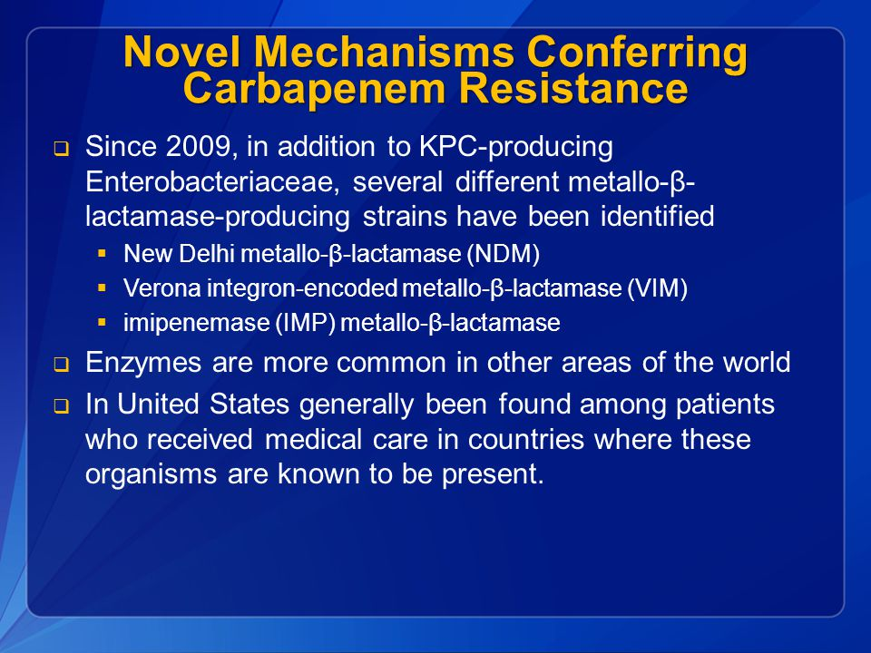 Novel Mechanisms Conferring Carbapenem Resistance  Since 2009, in addition to KPC-producing Enterobacteriaceae, several different metallo-β- lactamas