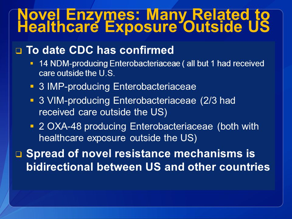 Novel Enzymes: Many Related to Healthcare Exposure Outside US  To date CDC has confirmed  14 NDM-producing Enterobacteriaceae ( all but 1 had receiv