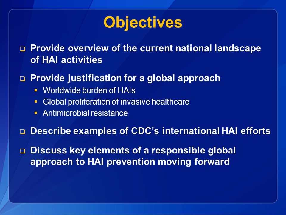 Objectives  Provide overview of the current national landscape of HAI activities  Provide justification for a global approach  Worldwide burden of