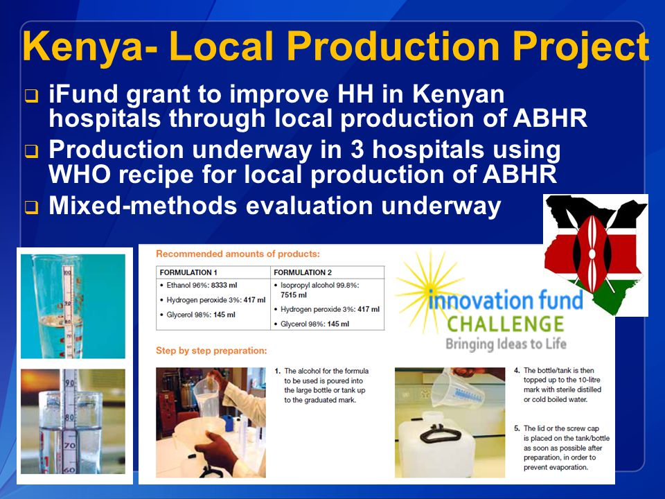 Kenya- Local Production Project  iFund grant to improve HH in Kenyan hospitals through local production of ABHR  Production underway in 3 hospitals