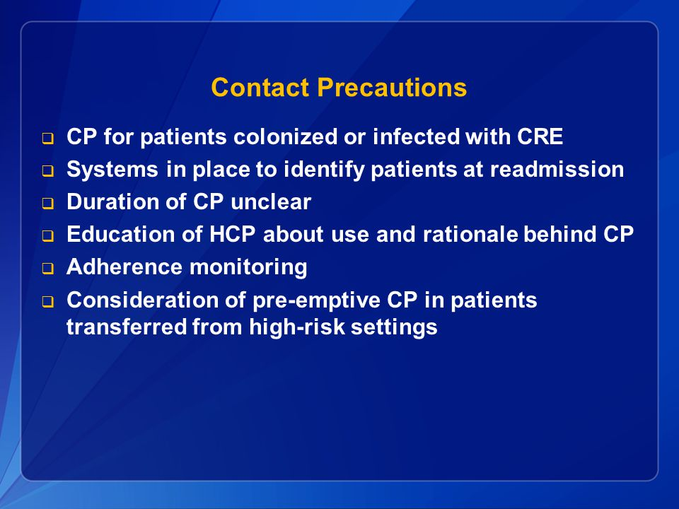 Contact Precautions  CP for patients colonized or infected with CRE  Systems in place to identify patients at readmission  Duration of CP unclear 