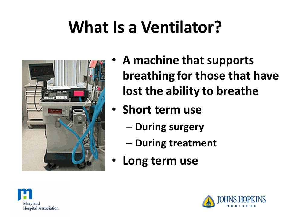 After surgical procedures – Lung, heart, prolonged procedures, Impaired breathing – Heart attack, stroke, trauma, head injury, drug overdose, chronic lung disease Who Needs a Ventilator?