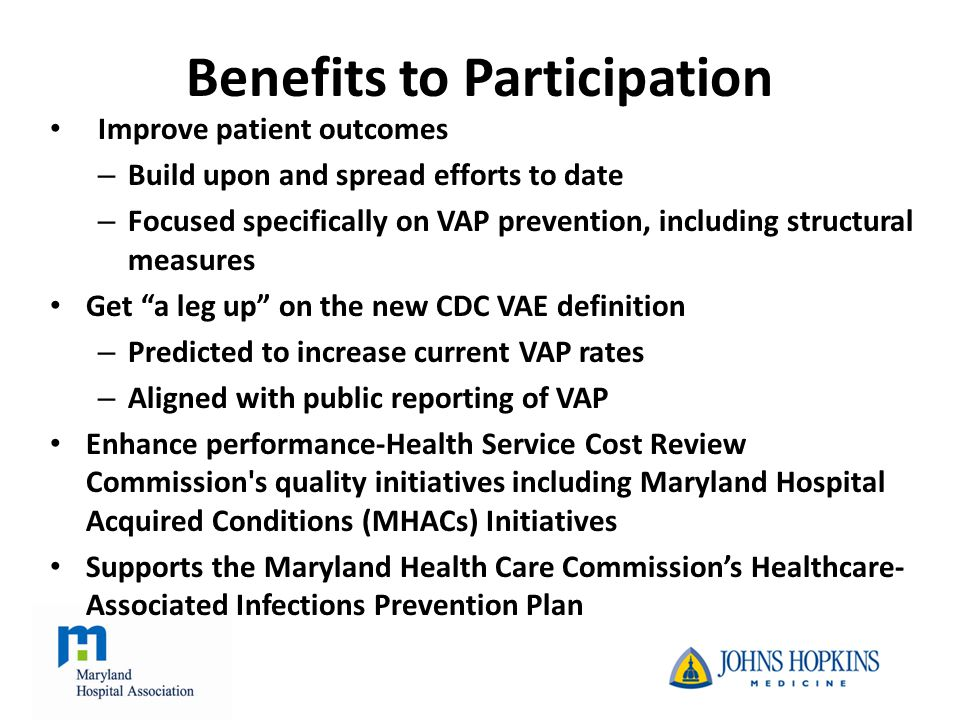 The Problem in Maryland* 583 ventilator-associated pneumonia cases in FY2011 equates to an estimated: – 130 deaths – 4,198 excess length of stay days – $47,289,462 excess cost *Source: Health Services Cost Review Commission Maryland Hospital Acquired Conditions database and VAP national estimator - http://www.hopkinsmedicine.org/quality_safety_research_group/our_projects/ventilator_associated_pheumonias/estimator.html http://www.hopkinsmedicine.org/quality_safety_research_group/our_projects/ventilator_associated_pheumonias/estimator.html