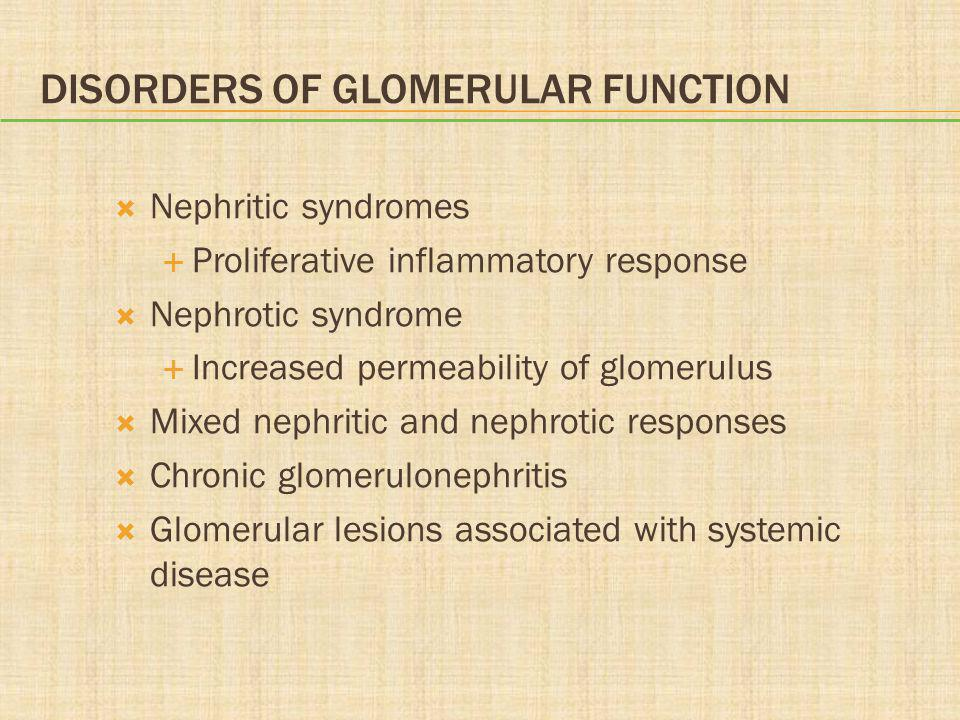 DISORDERS OF GLOMERULAR FUNCTION  Nephritic syndromes  Proliferative inflammatory response  Nephrotic syndrome  Increased permeability of glomerulus  Mixed nephritic and nephrotic responses  Chronic glomerulonephritis  Glomerular lesions associated with systemic disease