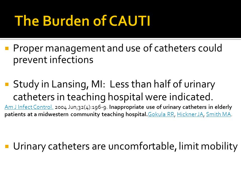  Proper management and use of catheters could prevent infections  Study in Lansing, MI: Less than half of urinary catheters in teaching hospital were indicated.
