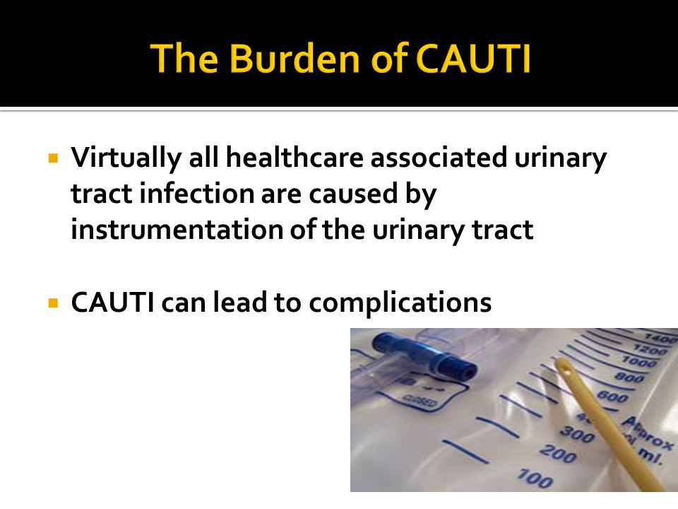  Virtually all healthcare associated urinary tract infection are caused by instrumentation of the urinary tract  CAUTI can lead to complications