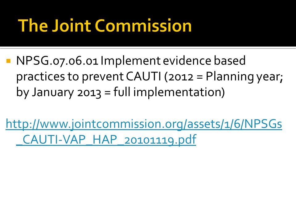  NPSG.07.06.01 Implement evidence based practices to prevent CAUTI (2012 = Planning year; by January 2013 = full implementation) http://www.jointcommission.org/assets/1/6/NPSGs _CAUTI-VAP_HAP_20101119.pdf
