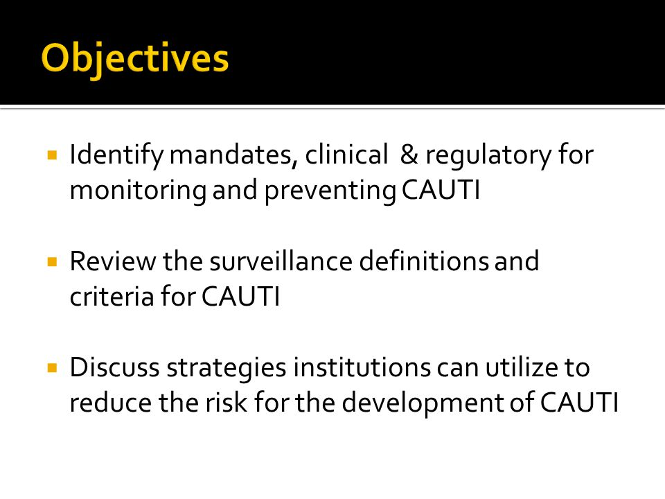  Identify mandates, clinical & regulatory for monitoring and preventing CAUTI  Review the surveillance definitions and criteria for CAUTI  Discuss strategies institutions can utilize to reduce the risk for the development of CAUTI