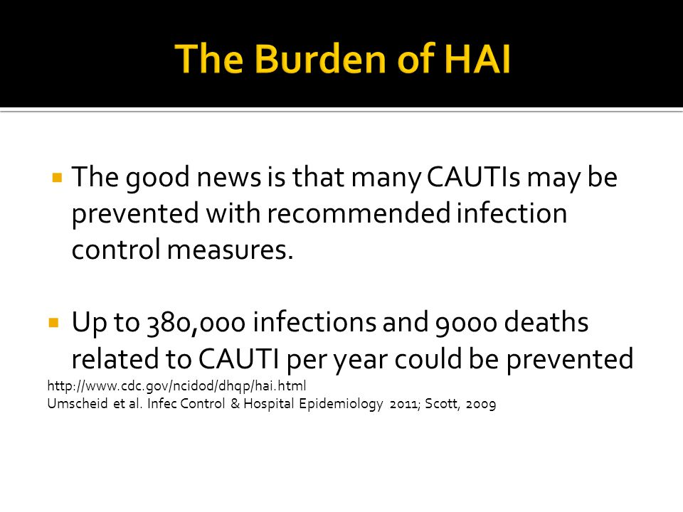  The good news is that many CAUTIs may be prevented with recommended infection control measures.