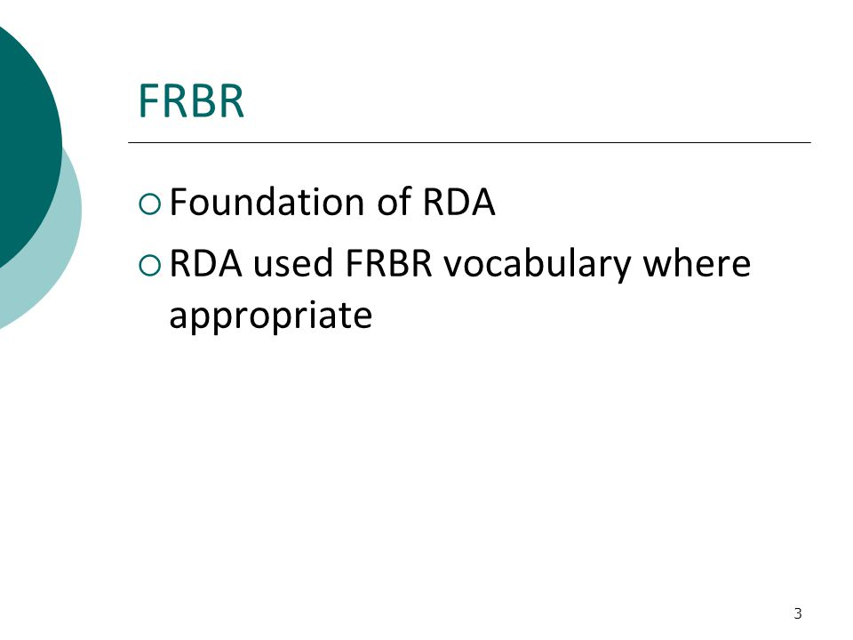 3 FRBR  Foundation of RDA  RDA used FRBR vocabulary where appropriate