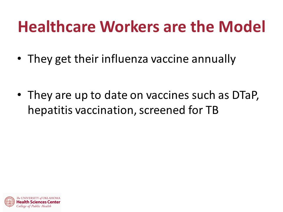 Healthcare Workers are the Model They get their influenza vaccine annually They are up to date on vaccines such as DTaP, hepatitis vaccination, screened for TB