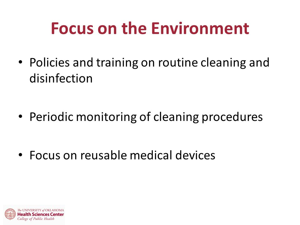 Focus on the Environment Policies and training on routine cleaning and disinfection Periodic monitoring of cleaning procedures Focus on reusable medical devices