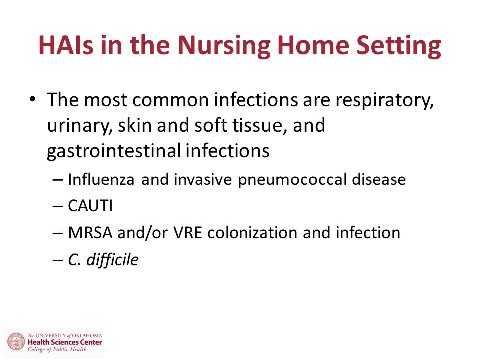 HAIs in the Nursing Home Setting The most common infections are respiratory, urinary, skin and soft tissue, and gastrointestinal infections – Influenza and invasive pneumococcal disease – CAUTI – MRSA and/or VRE colonization and infection – C.