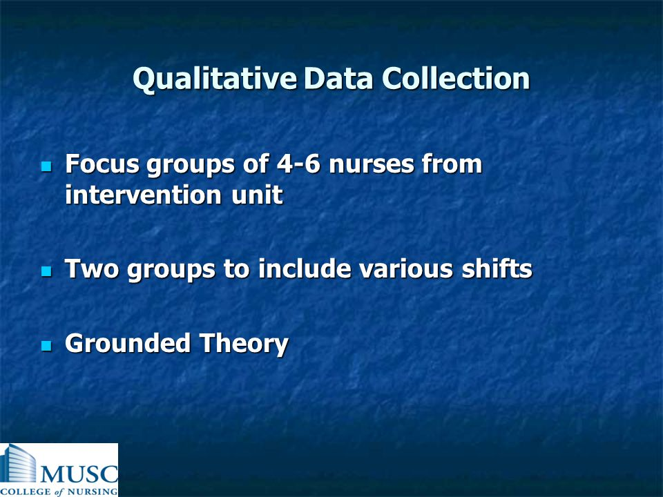 Qualitative Data Collection Focus groups of 4-6 nurses from intervention unit Focus groups of 4-6 nurses from intervention unit Two groups to include