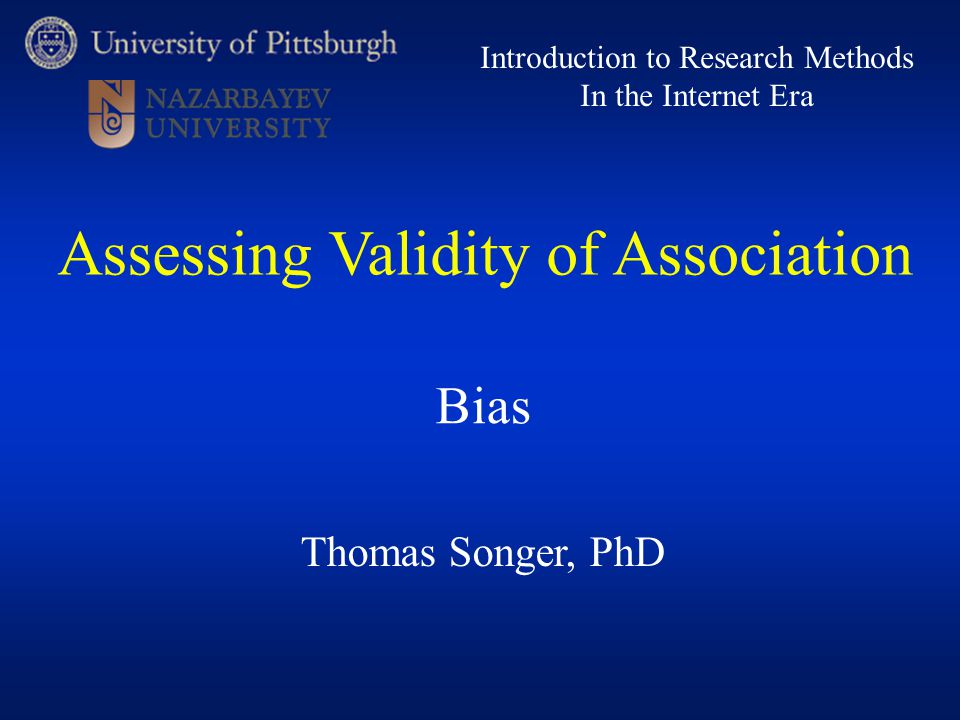 Thomas Songer, PhD Introduction to Research Methods In the Internet Era Bias Assessing Validity of Association