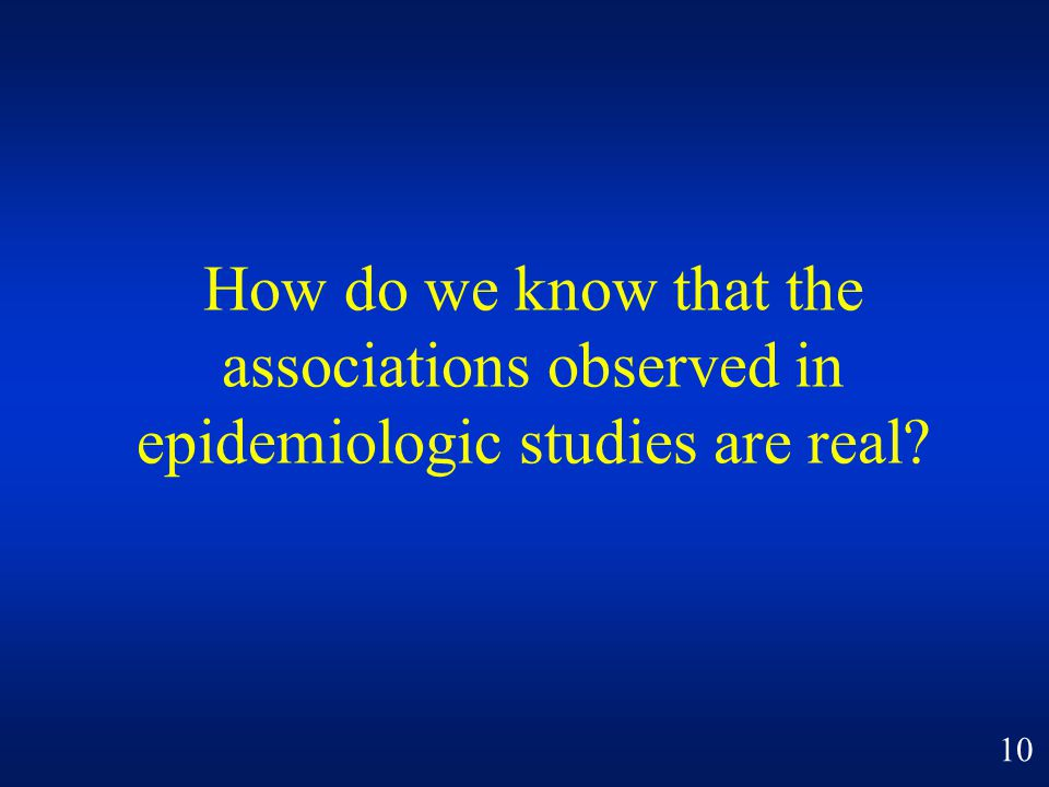 How do we know that the associations observed in epidemiologic studies are real? 10