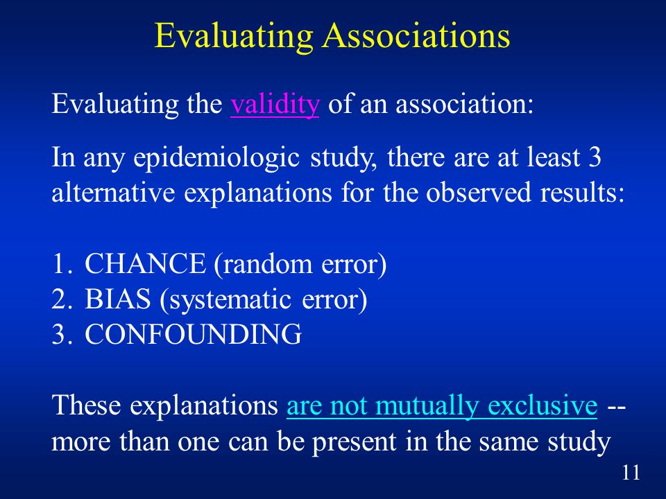 Evaluating Associations Evaluating the validity of an association: In any epidemiologic study, there are at least 3 alternative explanations for the observed results: 1.CHANCE (random error) 2.BIAS (systematic error) 3.CONFOUNDING These explanations are not mutually exclusive -- more than one can be present in the same study 11