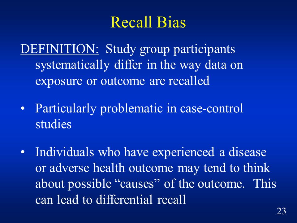 Recall Bias DEFINITION: Study group participants systematically differ in the way data on exposure or outcome are recalled Particularly problematic in case-control studies Individuals who have experienced a disease or adverse health outcome may tend to think about possible causes of the outcome.