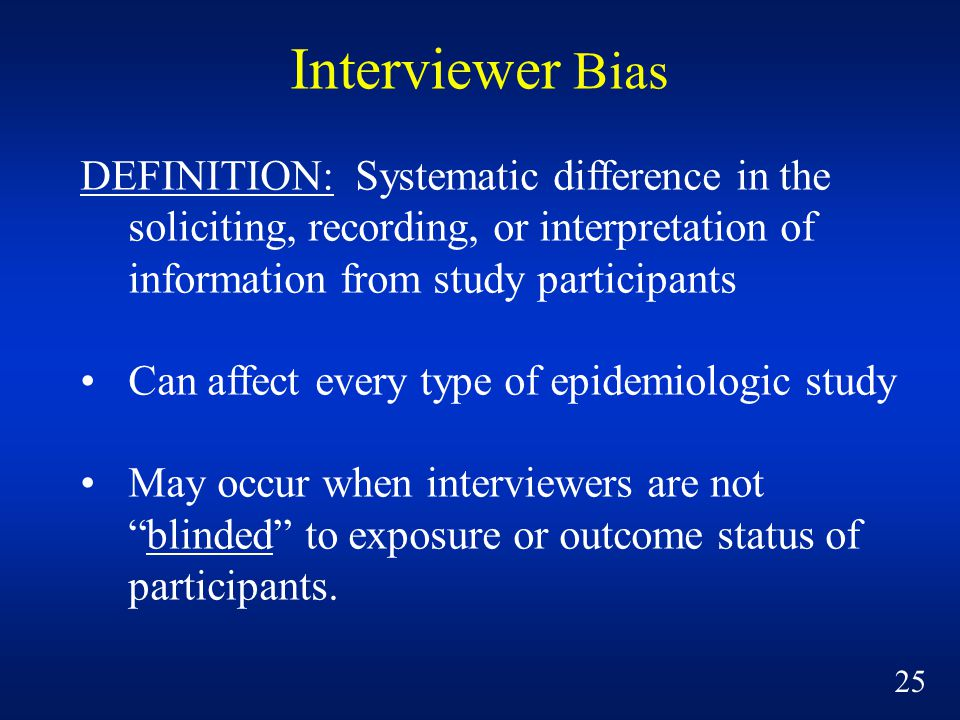 Interviewer Bias DEFINITION: Systematic difference in the soliciting, recording, or interpretation of information from study participants Can affect every type of epidemiologic study May occur when interviewers are not blinded to exposure or outcome status of participants.