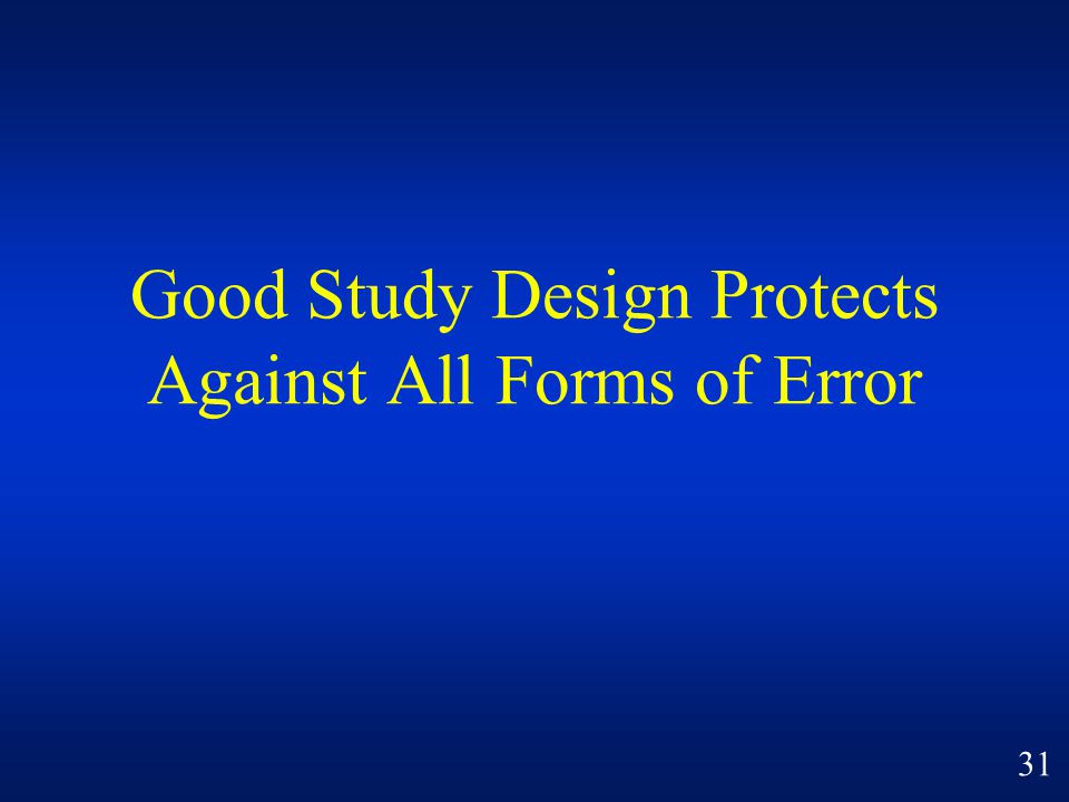 Good Study Design Protects Against All Forms of Error 31