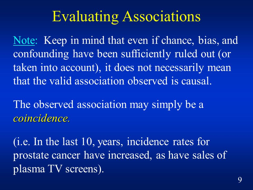 Note: Keep in mind that even if chance, bias, and confounding have been sufficiently ruled out (or taken into account), it does not necessarily mean that the valid association observed is causal.