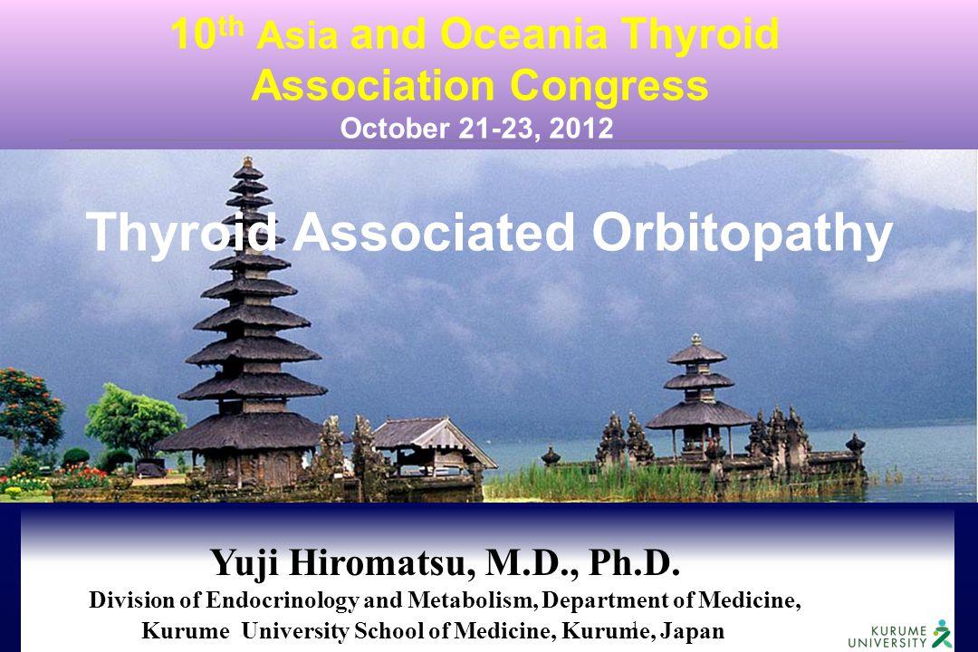 1 Thyroid Associated Orbitopathy 10 th Asia and Oceania Thyroid Association Congress October 21-23, 2012 Yuji Hiromatsu, M.D., Ph.D. Division of Endoc