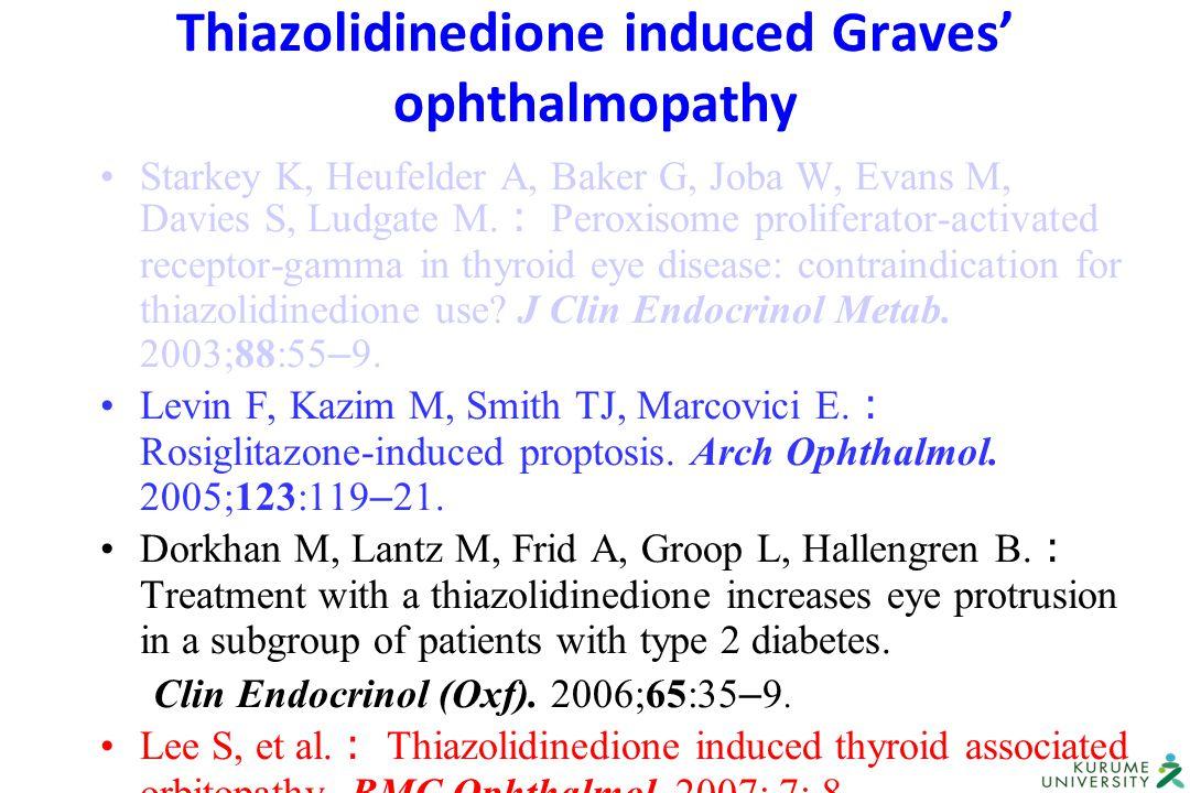 Thiazolidinedione induced Graves' ophthalmopathy Starkey K, Heufelder A, Baker G, Joba W, Evans M, Davies S, Ludgate M. : Peroxisome proliferator-acti