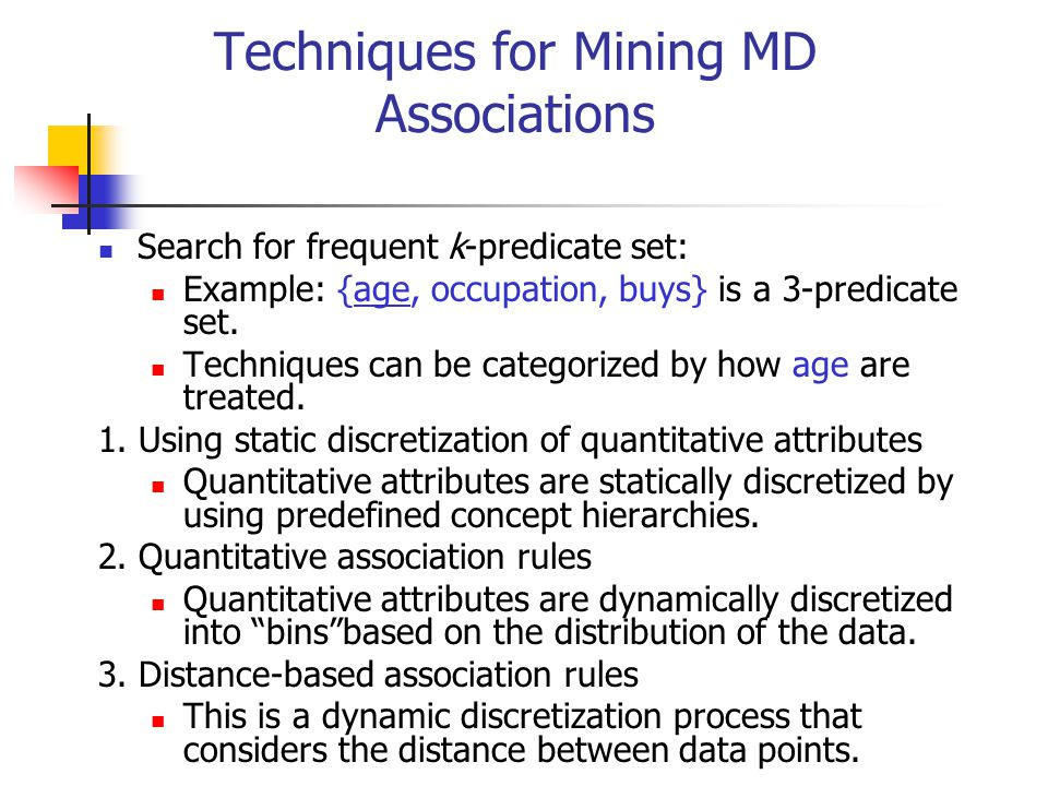 Techniques for Mining MD Associations Search for frequent k-predicate set: Example: {age, occupation, buys} is a 3-predicate set. Techniques can be ca