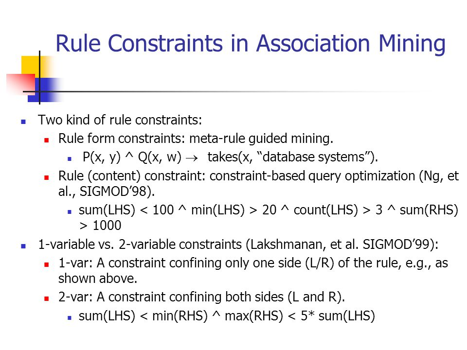 """Rule Constraints in Association Mining Two kind of rule constraints: Rule form constraints: meta-rule guided mining. P(x, y) ^ Q(x, w)  takes(x, """""""