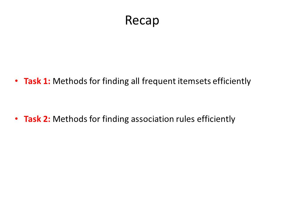 Recap Task 1: Methods for finding all frequent itemsets efficiently Task 2: Methods for finding association rules efficiently