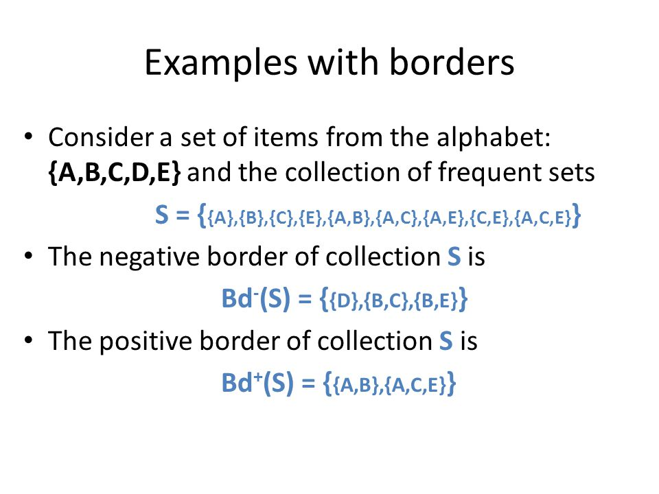 Examples with borders Consider a set of items from the alphabet: {A,B,C,D,E} and the collection of frequent sets S = { {A},{B},{C},{E},{A,B},{A,C},{A,
