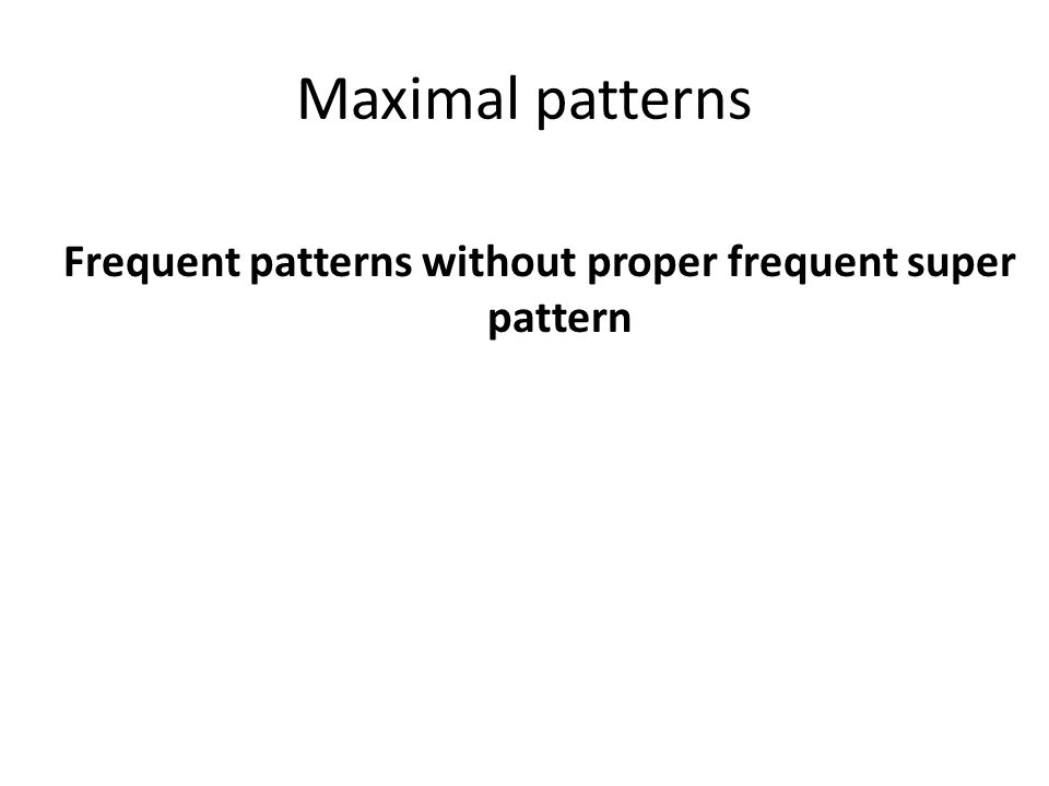 Maximal patterns Frequent patterns without proper frequent super pattern