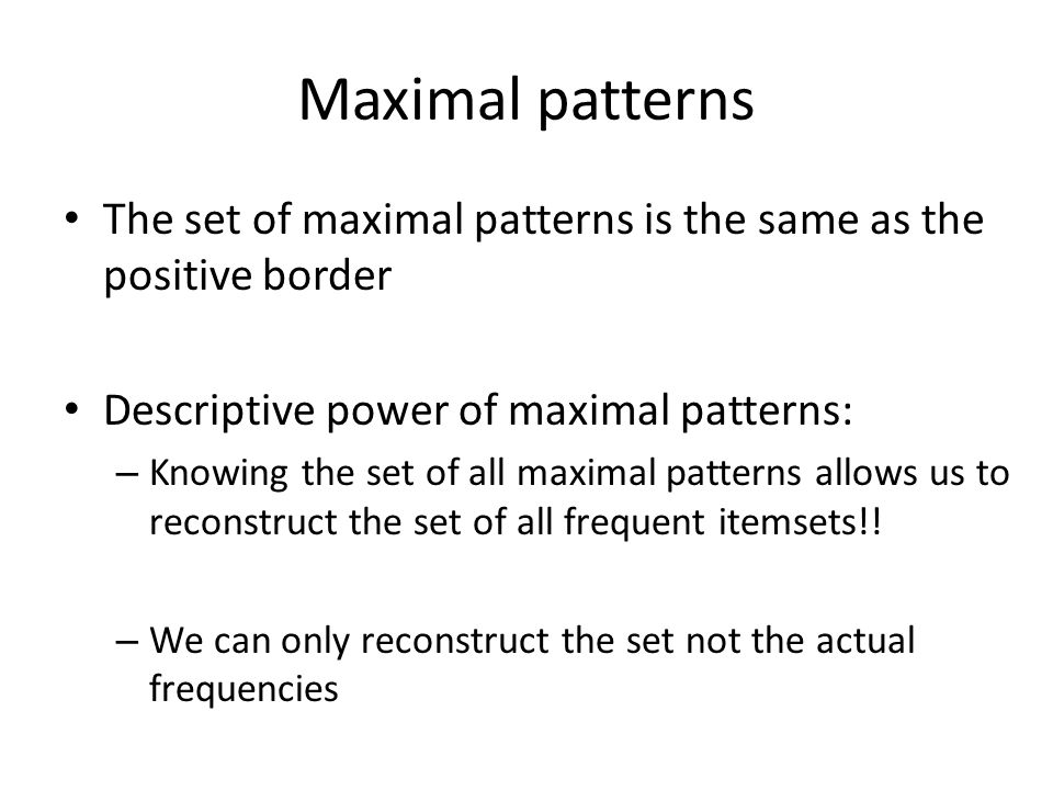 Maximal patterns The set of maximal patterns is the same as the positive border Descriptive power of maximal patterns: – Knowing the set of all maxima