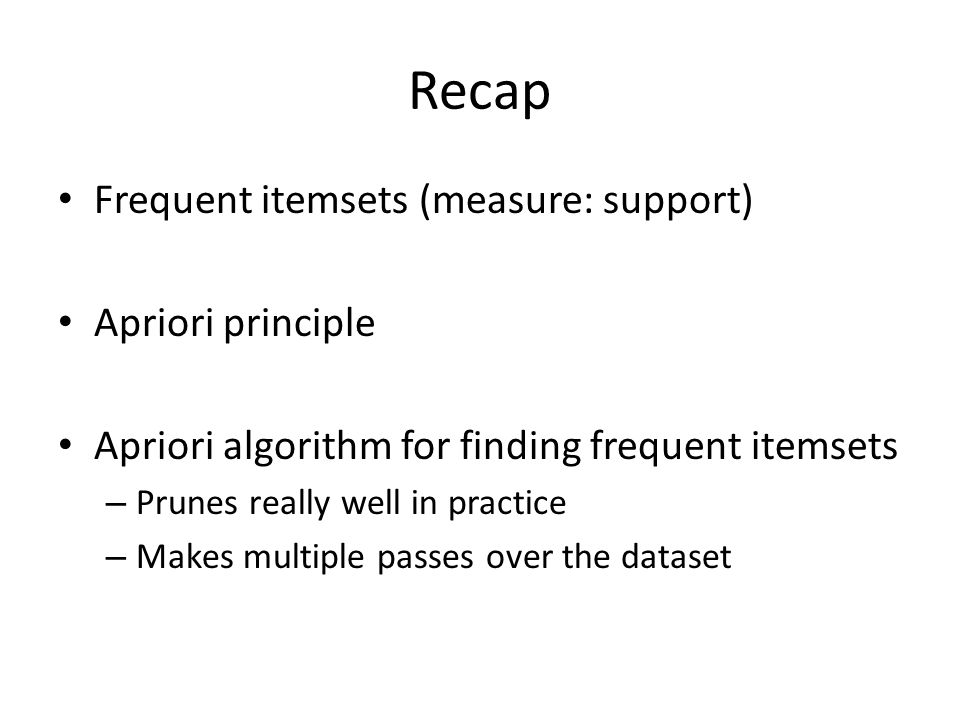 Recap Frequent itemsets (measure: support) Apriori principle Apriori algorithm for finding frequent itemsets – Prunes really well in practice – Makes