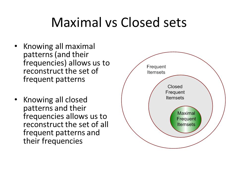 Maximal vs Closed sets Knowing all maximal patterns (and their frequencies) allows us to reconstruct the set of frequent patterns Knowing all closed p