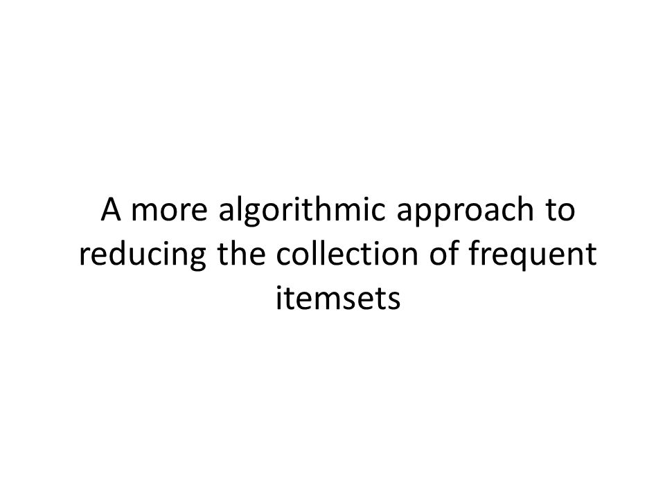 A more algorithmic approach to reducing the collection of frequent itemsets