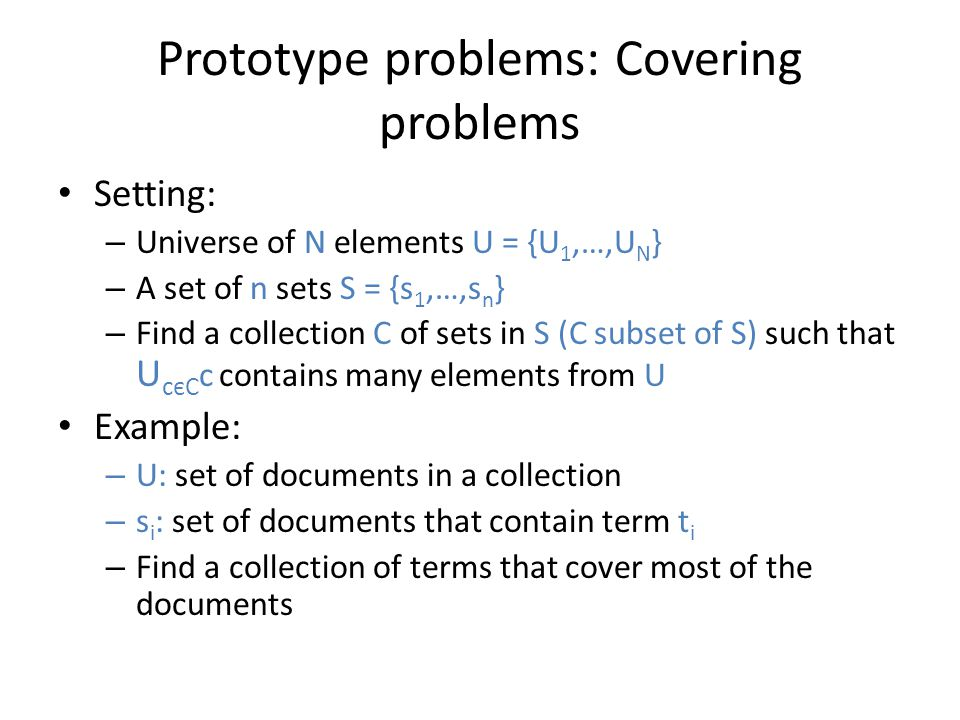 Prototype problems: Covering problems Setting: – Universe of N elements U = {U 1,…,U N } – A set of n sets S = {s 1,…,s n } – Find a collection C of s