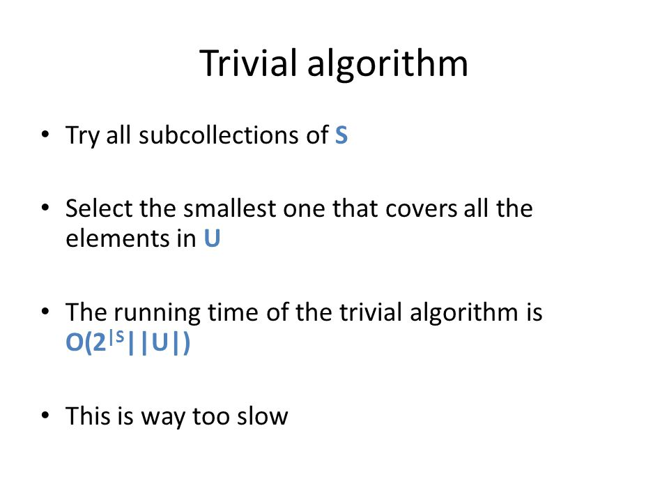 Trivial algorithm Try all subcollections of S Select the smallest one that covers all the elements in U The running time of the trivial algorithm is O